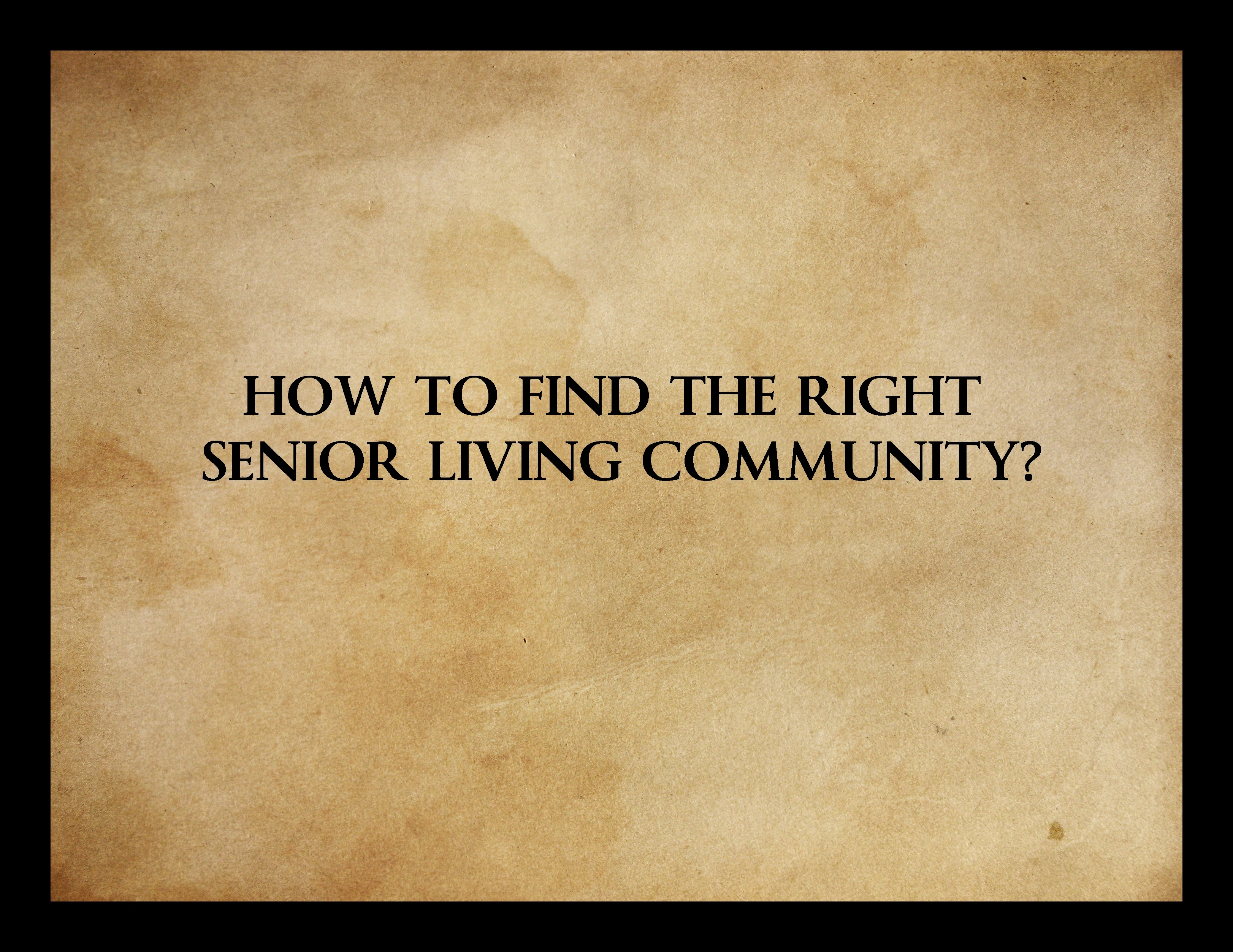 HOW TO FIND THE RIGHT SENIOR LIVING COMMUNITY?