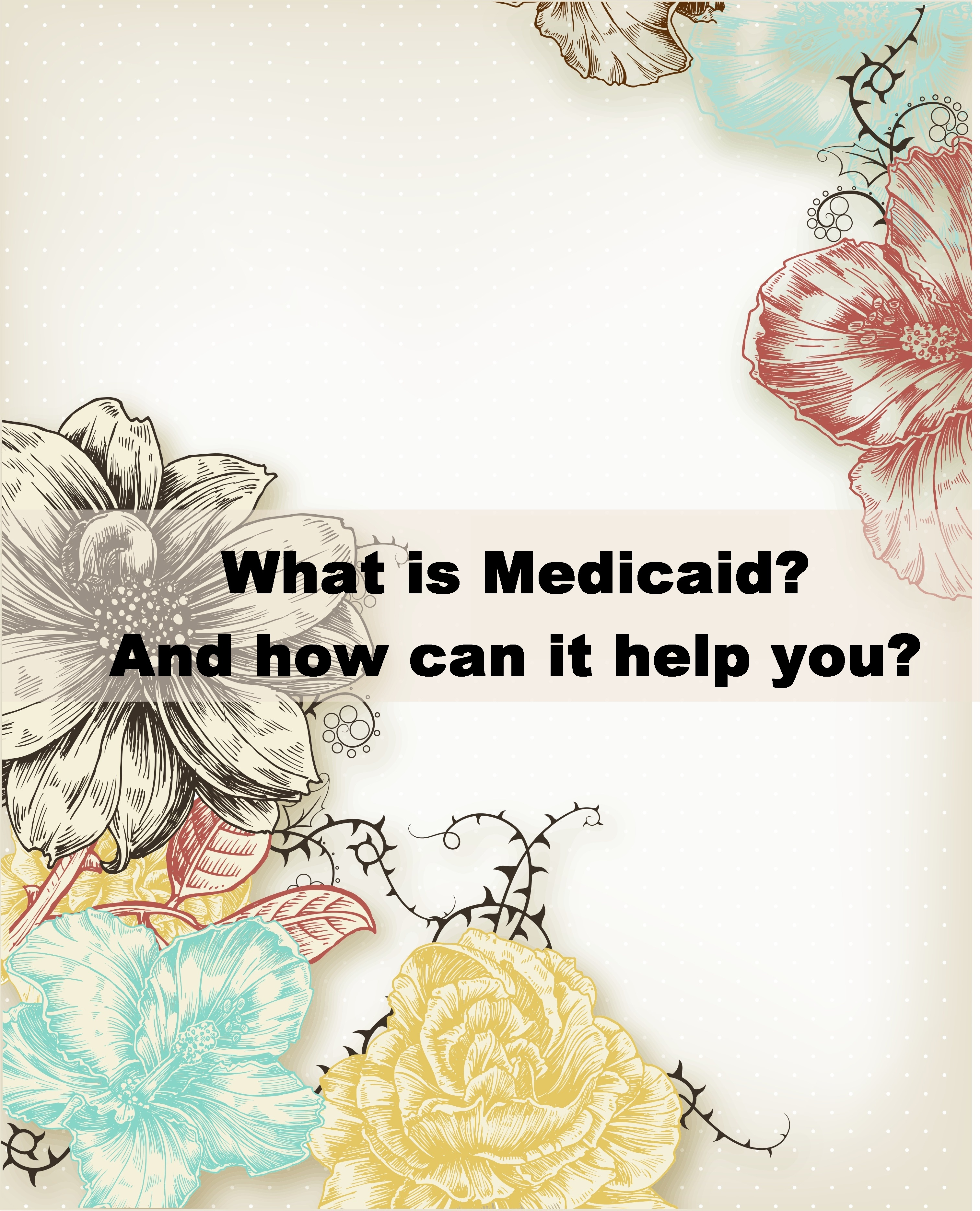 What is Medicaid? And how can it help you?