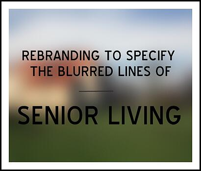 REBRANDING TO SPECIFY THE BLURRED LINES OF SENIOR LIVING